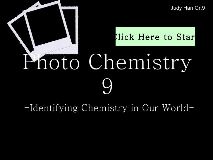 Photo Chemistry 9 -Identifying Chemistry in Our World- Judy Han Gr.9 Click Here to Start