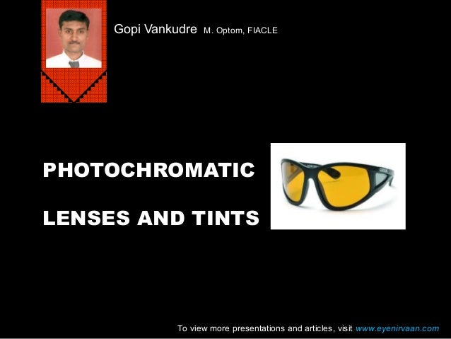 PHOTOCHROMATIC LENSES AND TINTS Gopi Vankudre M. Optom, FIACLE To view more presentations and articles, visit www.eyenirva...