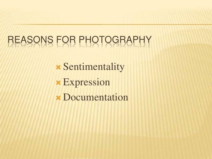 Reasons for Photography<br /><ul><li>Sentimentality