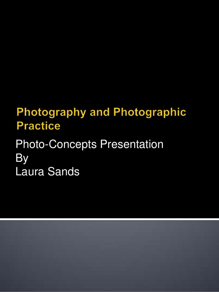 Photography and Photographic Practice<br />Photo-Concepts Presentation<br />By<br />Laura Sands<br />