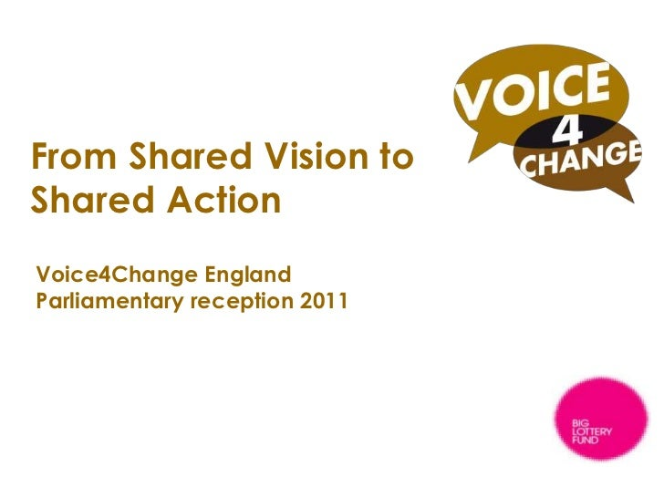 From Shared Vision to Shared Action<br />Voice4Change England Parliamentary reception 2011<br />A national voice for the B...