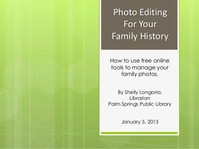 Photo Editing   For Your Family HistoryHow to use free onlinetools to manage your    family photos.   By Shelly Longoria, ...