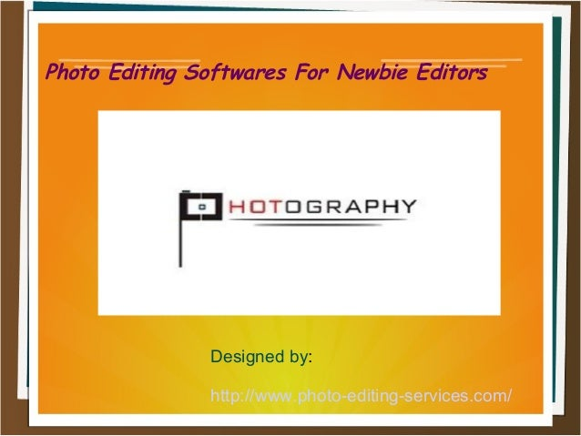 Photo Editing Softwares For Newbie Editors  Designed by: http://www.photo-editing-services.com/
