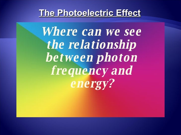 Where can we see the relationship between photon frequency and energy? The Photoelectric Effect