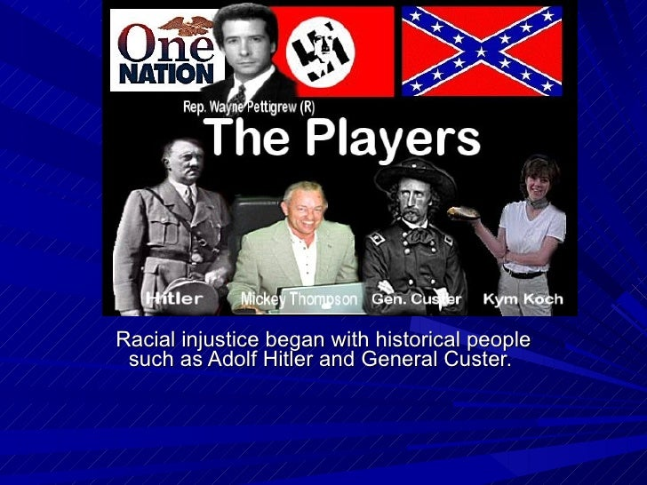 Racial injustice began with historical people such as Adolf Hitler and General Custer.