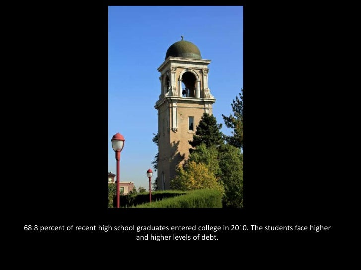 68.8 percent of recent high school graduates entered college in 2010. The students face higher and higher levels of debt. ...