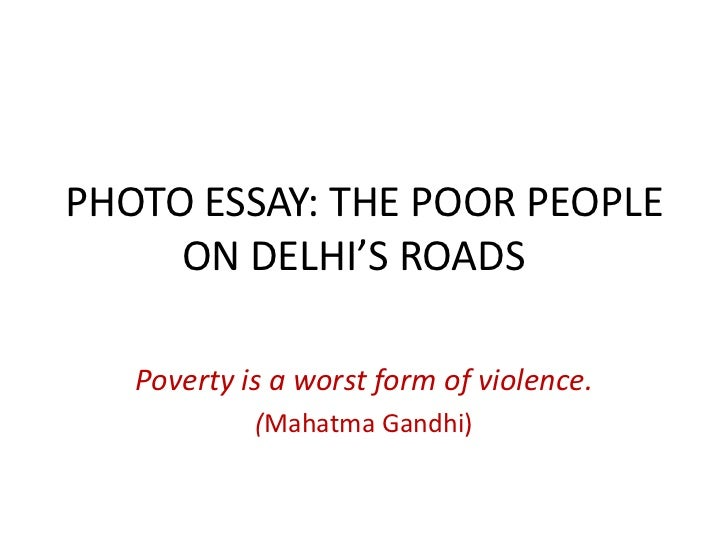 PHOTO ESSAY: THE POOR PEOPLE     ON DELHI'S ROADS   Poverty is a worst form of violence.            (Mahatma Gandhi)