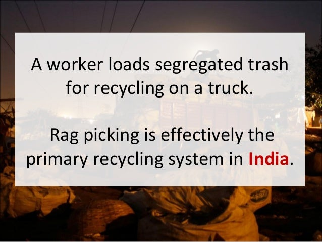 essay on life of rag pickers The millions of rag pickers that search for recyclable garbage keep india's cities cleaner but the public still shuns them, says filmmaker parasher baruah.