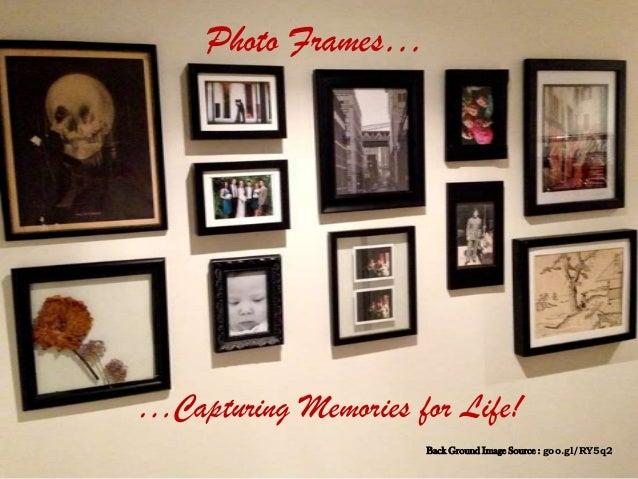 Photo Frames……Capturing Memories for Life!Back Ground Image Source : goo.gl/RY5q2
