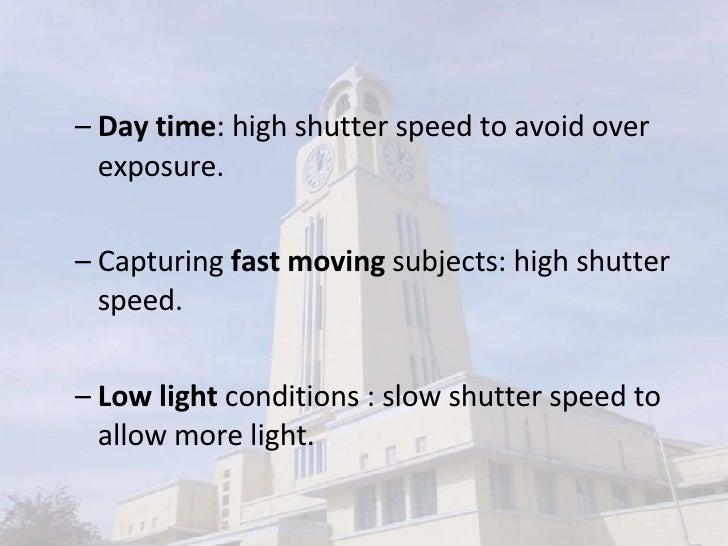 <ul><ul><li>Day time : high shutter speed to avoid over exposure. </li></ul></ul><ul><ul><li>Capturing  fast moving  subje...