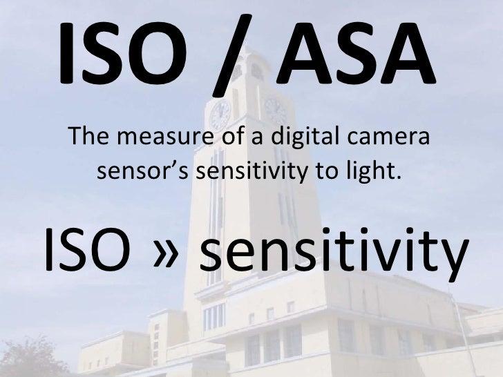 ISO / ASA The measure of a digital camera sensor's sensitivity to light. ISO » sensitivity