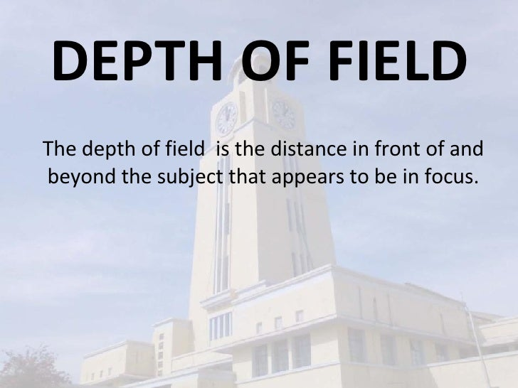 DEPTH OF FIELD The depth of field  is the distance in front of and beyond the subject that appears to be in focus.