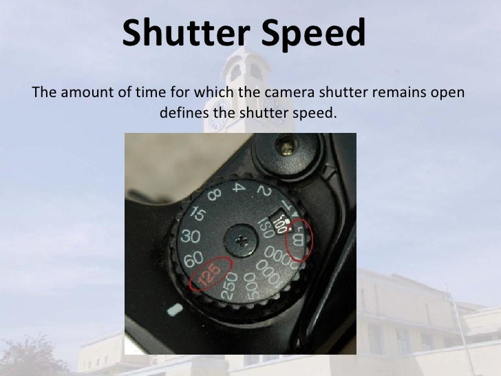 Shutter Speed The amount of time for which the camera shutter remains open defines the shutter speed.