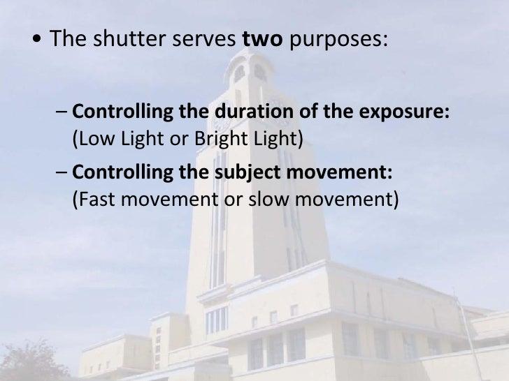 <ul><li>The shutter serves  two  purposes:  </li></ul><ul><ul><li>Controlling the duration of the exposure:  (Low Light or...