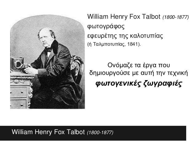 τι είναι William Henry Fox Talbot (1800-1877) William Henry Fox Talbot (1800-1877) φωτογράφος εφευρέτης της καλοτυπίας (ή ...