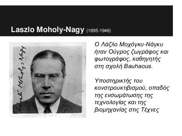 Laszlo Moholy-Nagy (1895-1946) Ο Λάζλο Μοχόγκυ-Νάγκυ ήταν Ούγρος ζωγράφος και φωτογράφος, καθηγητής στη σχολή Bauhaous. Υπ...