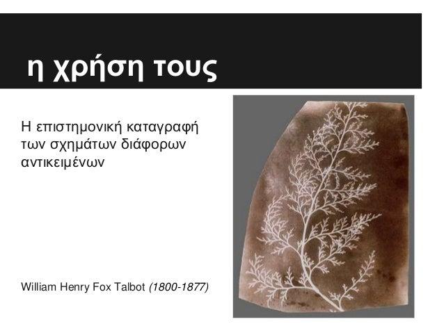 η χρήση τους Η επιστημονική καταγραφή των σχημάτων διάφορων αντικειμένων William Henry Fox Talbot (1800-1877)