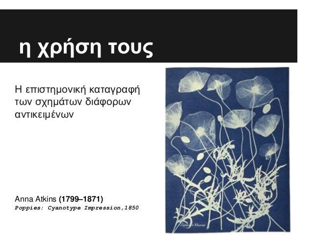 η χρήση τους Η επιστημονική καταγραφή των σχημάτων διάφορων αντικειμένων Anna Atkins (1799–1871) Poppies: Cyanotype Impres...