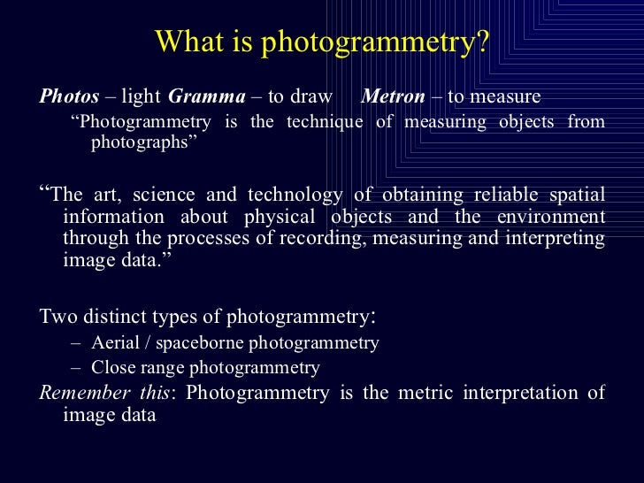 "What is photogrammetry? <ul><li>Photos  – light Gramma  – to draw Metron  – to measure </li></ul><ul><ul><li>"" Photogramme..."