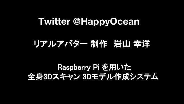 リアルアバター 制作 岩山 幸洋 Twitter @HappyOcean Raspberry Pi を用いた 全身3Dスキャン 3Dモデル作成システム