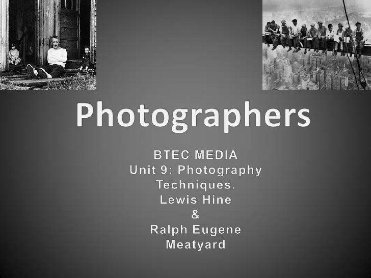 Photographers<br />BTEC MEDIA<br />Unit 9: Photography Techniques.<br />Lewis Hine <br />&<br />Ralph Eugene Meatyard<br />