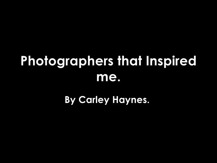 Photographers that Inspired me. By Carley Haynes.