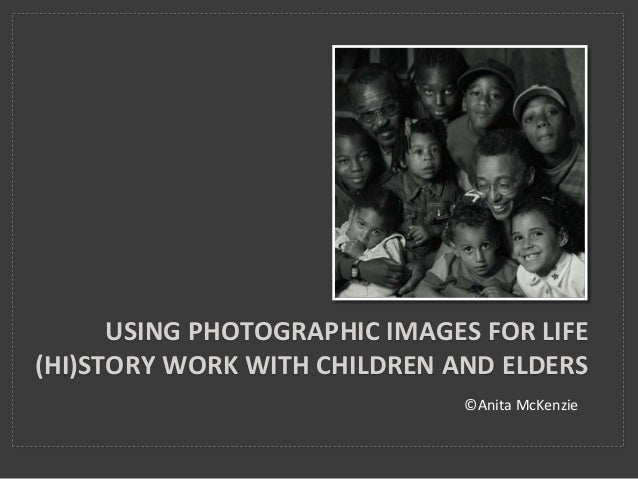 ©Anita McKenzie USING PHOTOGRAPHIC IMAGES FOR LIFE (HI)STORY WORK WITH CHILDREN AND ELDERS