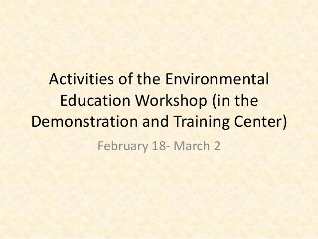 Activities of the Environmental   Education Workshop (in theDemonstration and Training Center)        February 18- March 2