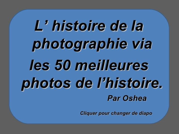 L' histoire de la photographie via les 50 meilleures photos de l'histoire. Par Oshea Cliquer pour changer de diapo