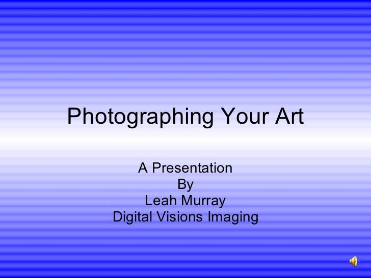 Photographing Your Art A Presentation By Leah Murray Digital Visions Imaging