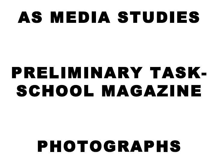 AS MEDIA STUDIES PRELIMINARY TASK- SCHOOL MAGAZINE PHOTOGRAPHS