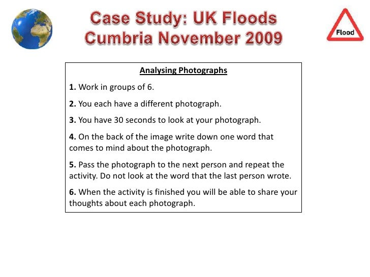 Case Study: UK Floods<br />Cumbria November 2009<br />Analysing Photographs<br />1. Work in groups of 6.<br />2. You each ...