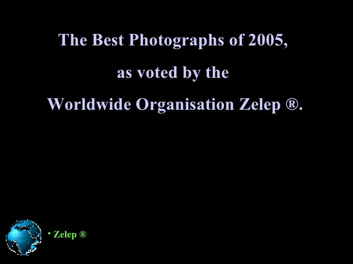 The Best Photographs of 2005 ,   as voted by the  Worldwide Organisation   Zelep ®. <ul><li>Zelep ® </li></ul>