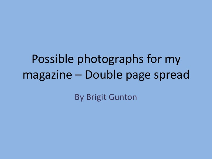 Possible photographs for mymagazine – Double page spread         By Brigit Gunton