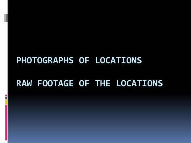 PHOTOGRAPHS OF LOCATIONSRAW FOOTAGE OF THE LOCATIONS
