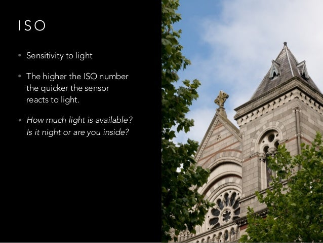 I S O • Sensitivity to light • The higher the ISO number the quicker the sensor reacts to light. • How much light is avail...