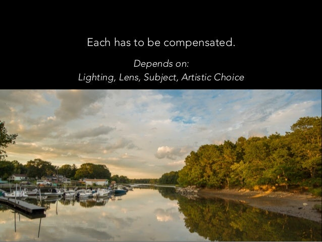 Each has to be compensated. Depends on: Lighting, Lens, Subject, Artistic Choice