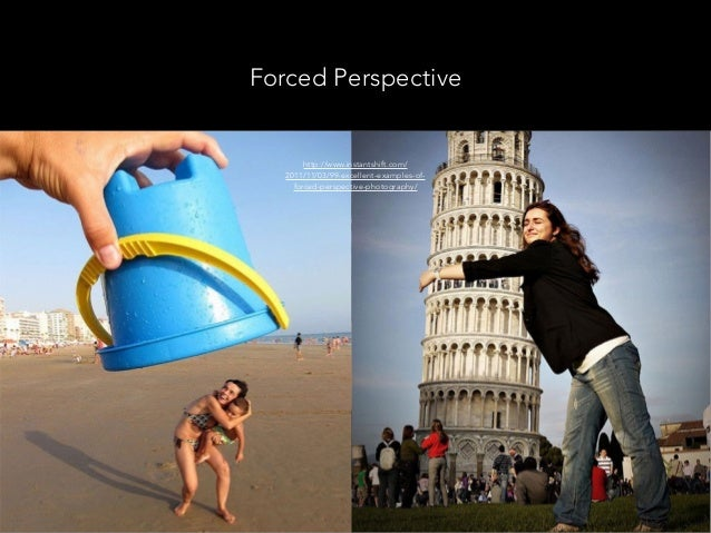 Forced Perspective http://www.instantshift.com/ 2011/11/03/99-excellent-examples-of- forced-perspective-photography/