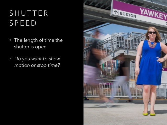 S H U T T E R S P E E D • The length of time the shutter is open • Do you want to show motion or stop time?