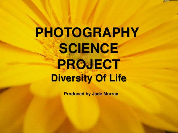 PHOTOGRAPHY <br />SCIENCE<br />PROJECT<br />Diversity Of Life<br />Produced by Jade Murray<br />