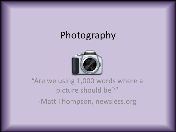 "Photography<br />""Are we using 1,000 words where a picture should be?"" <br />-Matt Thompson, newsless.org<br />"