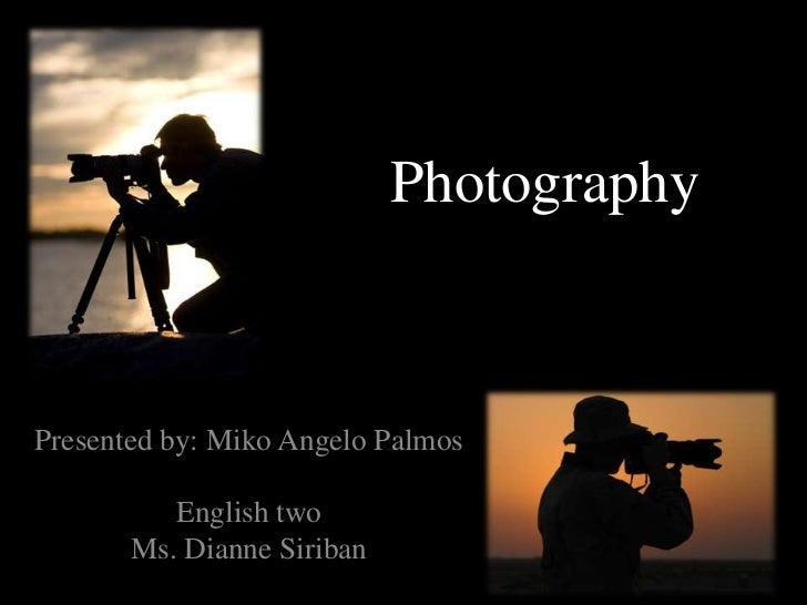PhotographyPresented by: Miko Angelo Palmos          English two       Ms. Dianne Siriban