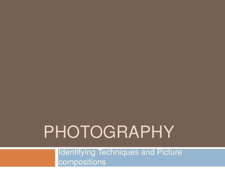 PHOTOGRAPHY Identifying Techniques and Picture compositions