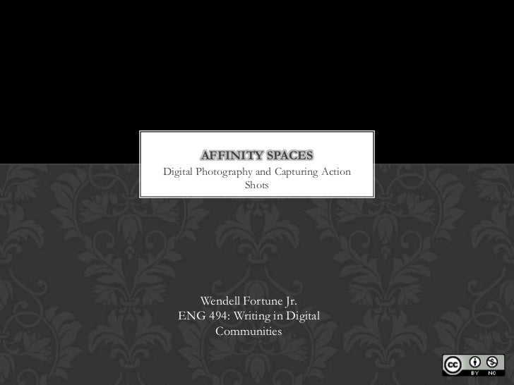 AFFINITY SPACESDigital Photography and Capturing Action                 Shots     Wendell Fortune Jr.   ENG 494: Writing i...