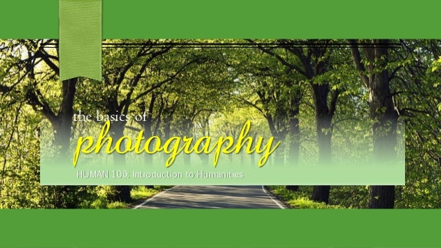 the basics of photography HUMAN 100: Introduction to Humanities