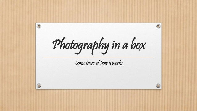 Photography in a box Some ideas of how it works