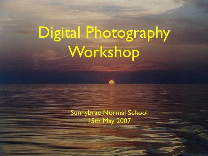Digital Photography      Workshop       Sunnybrae Normal School          15th May 2007