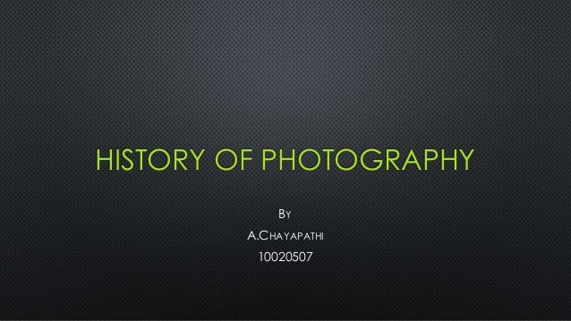 HISTORY OF PHOTOGRAPHY BY A.CHAYAPATHI 10020507