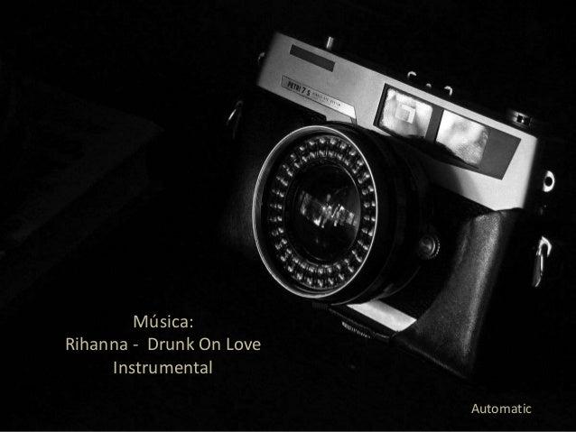 Música:Rihanna - Drunk On Love     Instrumental                          Automatic
