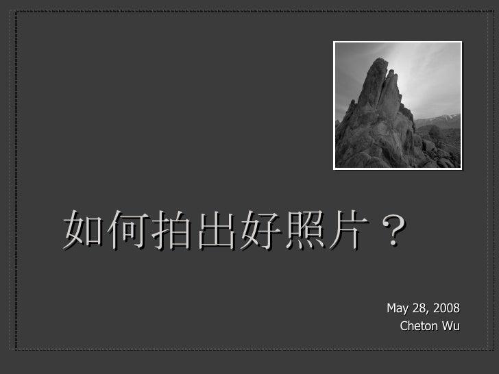 如何拍出好照片? <ul><li>May 28, 2008 </li></ul><ul><li>Cheton Wu </li></ul>